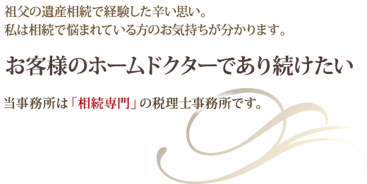 祖父の遺産相続で経験した辛い思い。私は相続で悩まれている方のお気持ちが分かります。お客様のホームドクターであり続けたい。それが井川真理子税理士事務所の思いです。